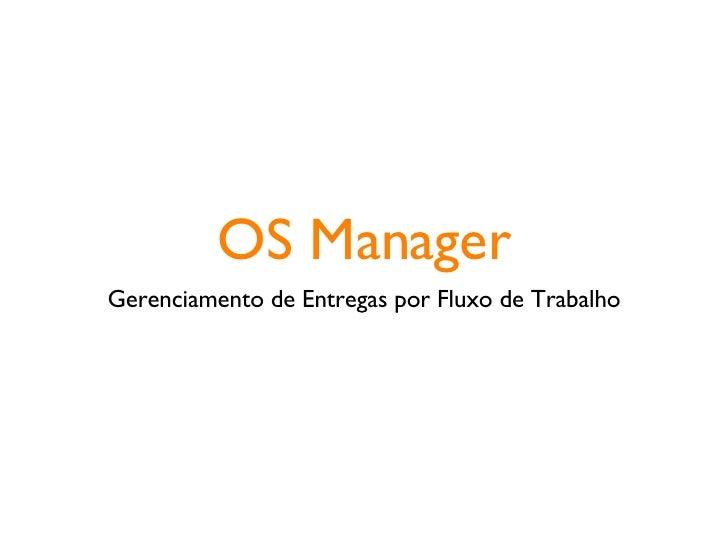 OS Manager <ul><li>Gerenciamento de Entregas por Fluxo de Trabalho </li></ul>