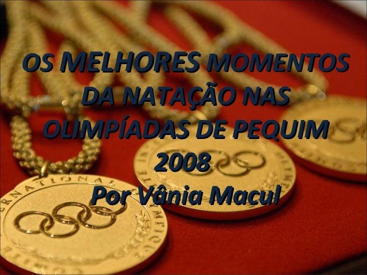 OS  MELHORES  MOMENTOS DA NATAÇÃO NAS OLIMPÍADAS DE PEQUIM 2008  Por Vânia Macul