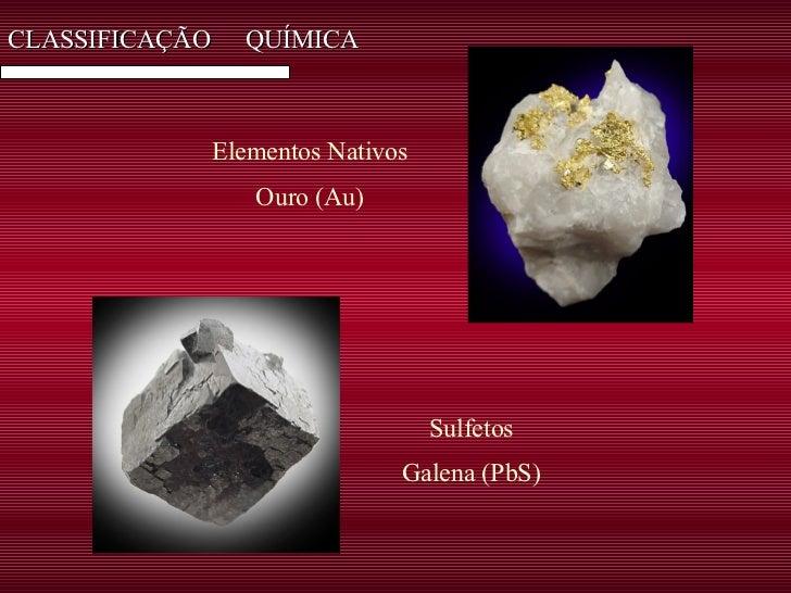 CLASSIFICAÇÃO  QUÍMICA Elementos Nativos Ouro (Au)  Sulfetos Galena (PbS)