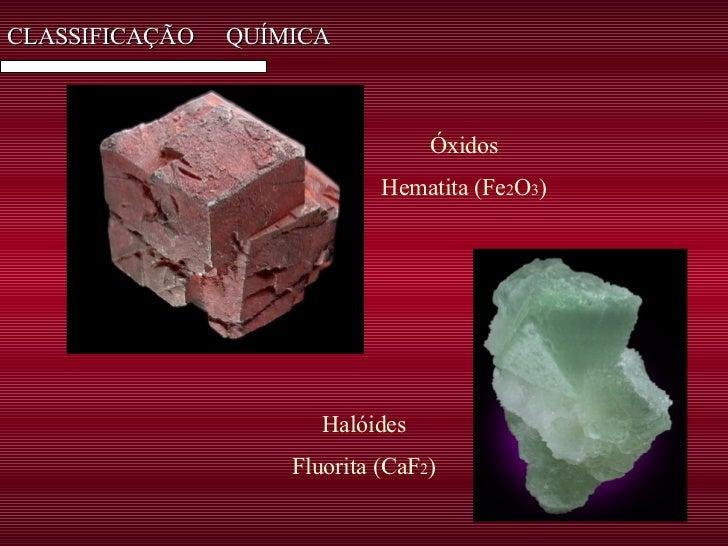 CLASSIFICAÇÃO  QUÍMICA Óxidos Hematita (Fe 2 O 3 ) Halóides Fluorita (CaF 2 )