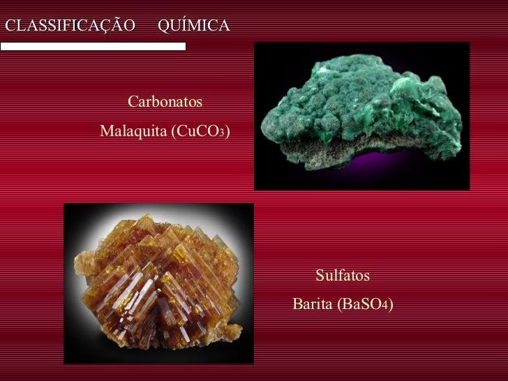 CLASSIFICAÇÃO  QUÍMICA Carbonatos Malaquita (CuCO 3 ) Sulfatos Barita (BaSO 4 )