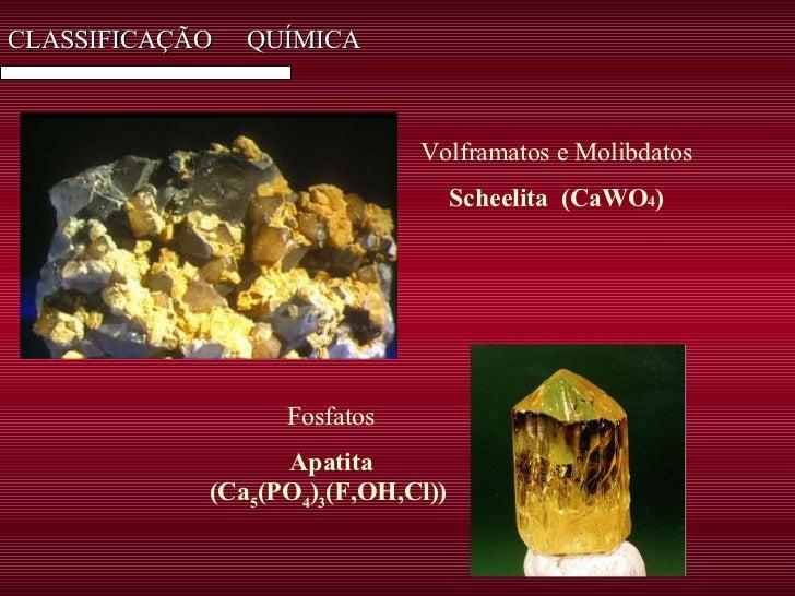CLASSIFICAÇÃO  QUÍMICA Volframatos e Molibdatos Scheelita  (CaWO 4 ) Fosfatos Apatita (Ca 5 (PO 4 ) 3 (F,OH,Cl))