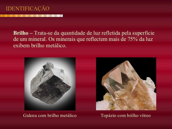IDENTIFICAÇÃO Brilho –  Trata-se da quantidade de luz refletida pela superfície de um mineral. Os minerais que reflectem m...