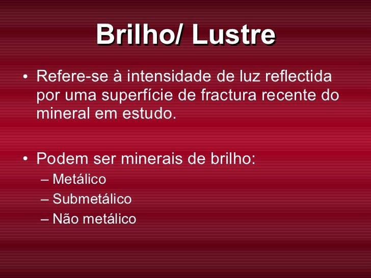 Brilho/ Lustre <ul><li>Refere-se à intensidade de luz reflectida por uma superfície de fractura recente do mineral em estu...