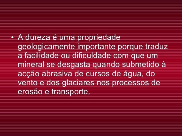 <ul><li>A dureza é uma propriedade geologicamente importante porque traduz a facilidade ou dificuldade com que um mineral ...