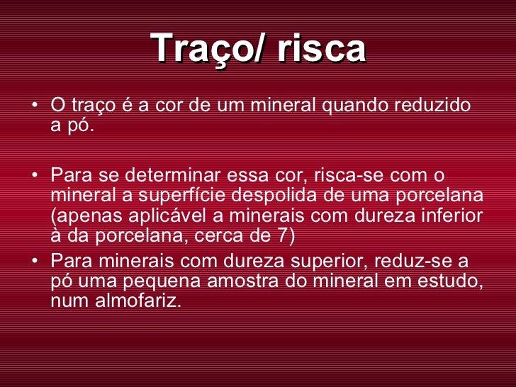 Traço/ risca <ul><li>O traço é a cor de um mineral quando reduzido a pó. </li></ul><ul><li>Para se determinar essa cor, ri...