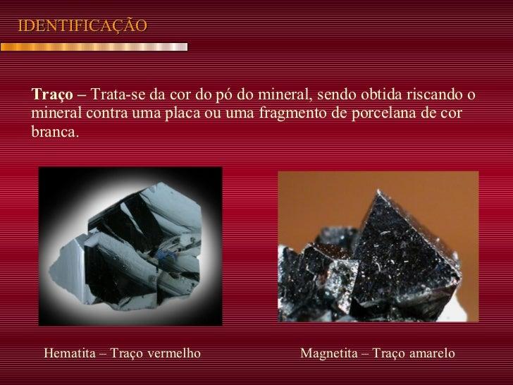 IDENTIFICAÇÃO Traço –  Trata-se da cor do pó do mineral, sendo obtida riscando o mineral contra uma placa ou uma fragmento...