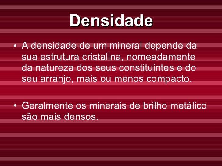 Densidade <ul><li>A densidade de um mineral depende da sua estrutura cristalina, nomeadamente da natureza dos seus constit...
