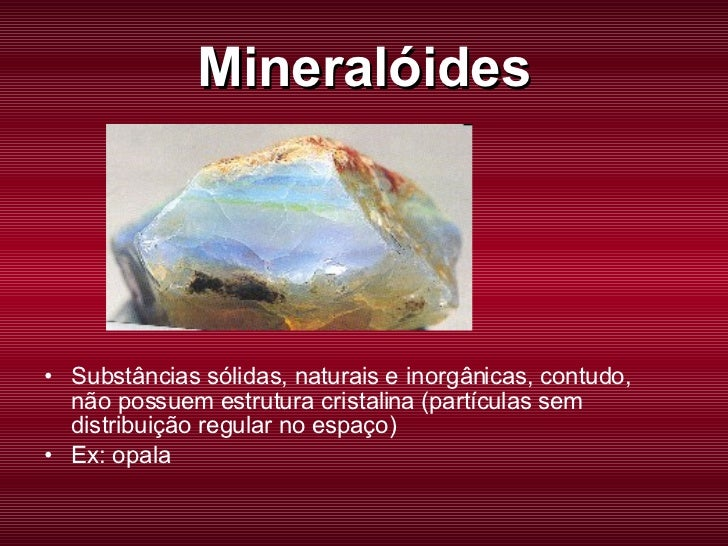 Mineralóides <ul><li>Substâncias sólidas, naturais e inorgânicas, contudo, não possuem estrutura cristalina (partículas se...