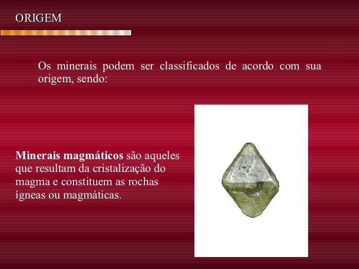 ORIGEM Os minerais podem ser classificados de acordo com sua origem, sendo: Minerais magmáticos  são aqueles que resultam ...