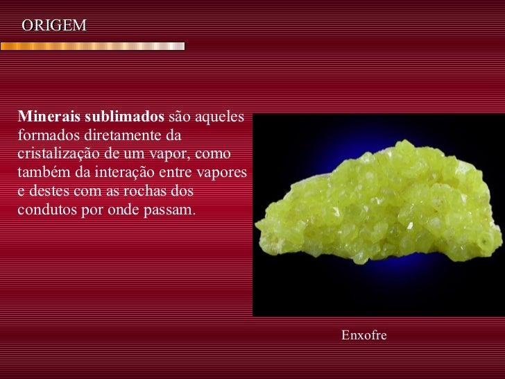 ORIGEM Minerais sublimados  são aqueles formados diretamente da cristalização de um vapor, como também da interação entre ...
