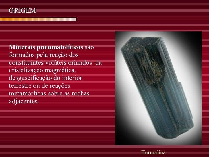 Minerais pneumatolíticos  são formados pela reação dos constituintes voláteis oriundos  da cristalização magmática, desgas...