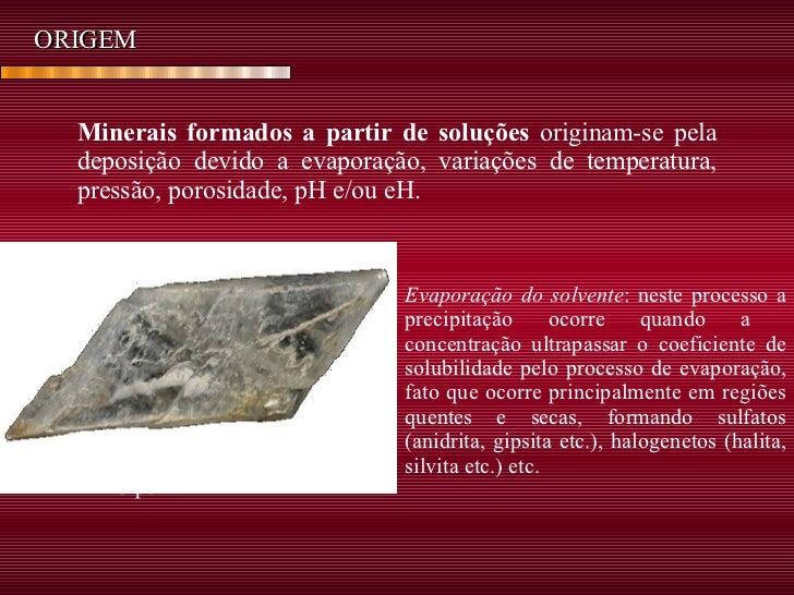 ORIGEM Minerais formados a partir de soluções  originam-se pela deposição devido a evaporação, variações de temperatura, p...