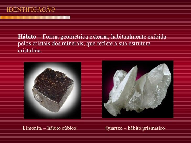 IDENTIFICAÇÃO Hábito –  Forma geométrica externa, habitualmente exibida pelos cristais dos minerais, que reflete a sua est...