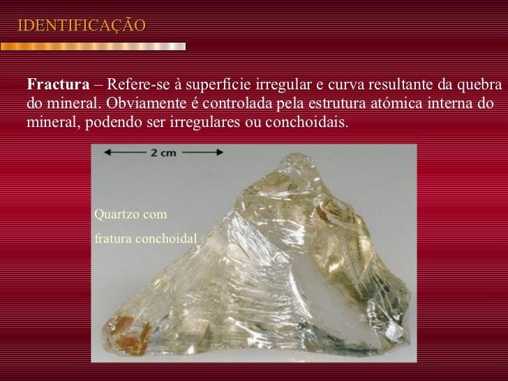 IDENTIFICAÇÃO Fractura  – Refere-se à superfície irregular e curva resultante da quebra do mineral. Obviamente é controlad...