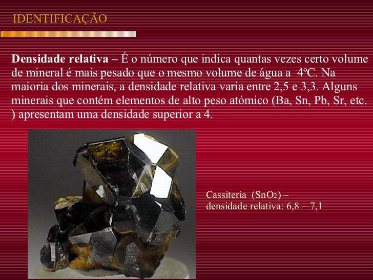 IDENTIFICAÇÃO Densidade relativa –  É o número que indica quantas vezes certo volume de mineral é mais pesado que o mesmo ...