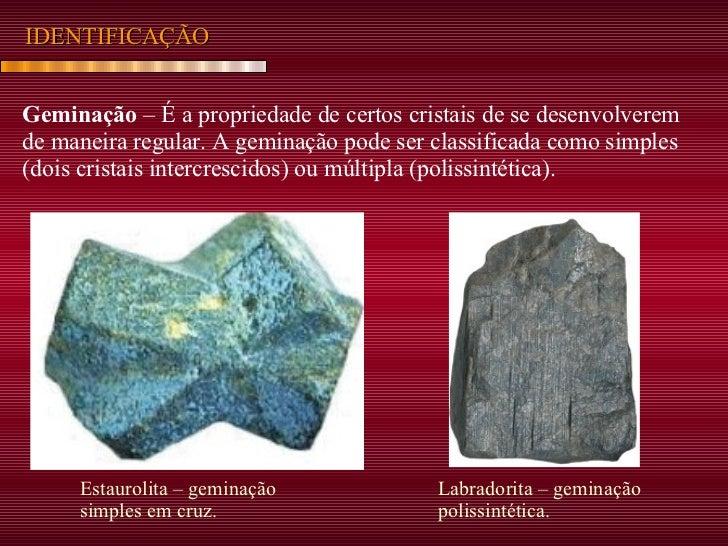 IDENTIFICAÇÃO Geminação  – É a propriedade de certos cristais de se desenvolverem de maneira regular. A geminação pode ser...
