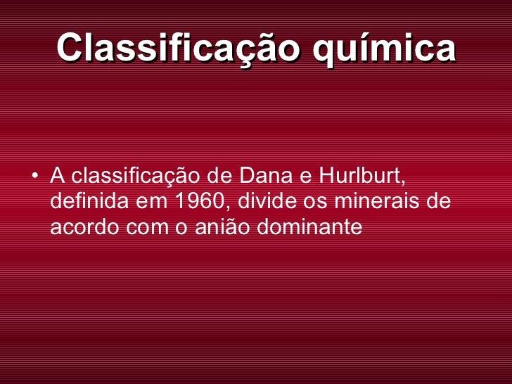 Classificação química <ul><li>A classificação de Dana e Hurlburt, definida em 1960, divide os minerais de acordo com o ani...
