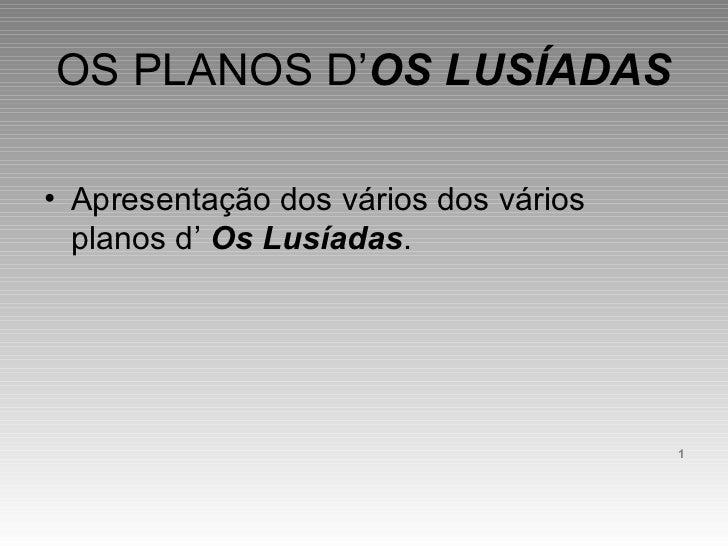 OS PLANOS D' OS LUSÍADAS <ul><li>Apresentação dos vários dos vários planos d'  Os Lusíadas . </li></ul><ul><li>1 </li></ul>