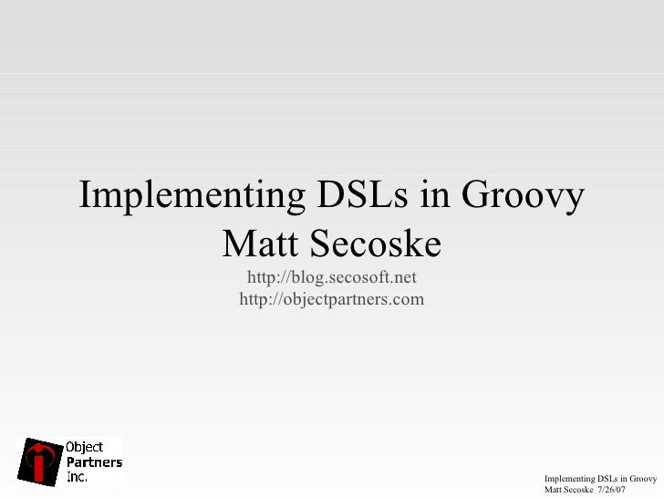 Implementing DSLs in Groovy Matt Secoske http://blog.secosoft.net http://objectpartners.com