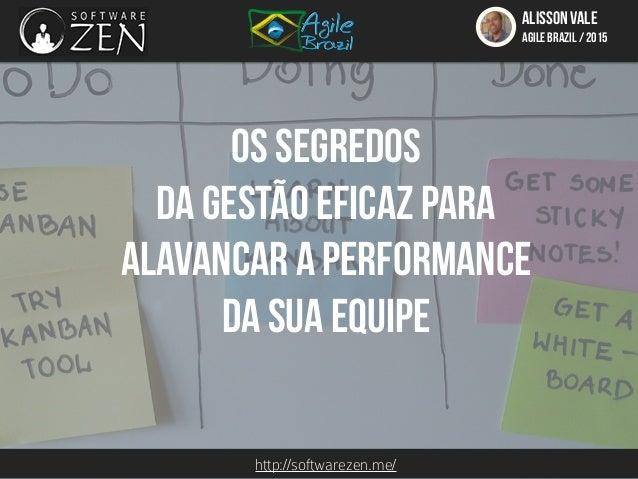 http://softwarezen.me/ ALISSON VALE AGILE BRAZIL / 2015 Os segredos da gestão eficaz para alavancar a performance da sua e...