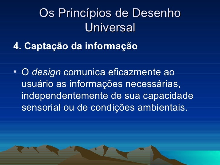 Os Princípios de Desenho Universal <ul><li>4. Captação da informação   </li></ul><ul><li>O  design  comunica eficazmente a...