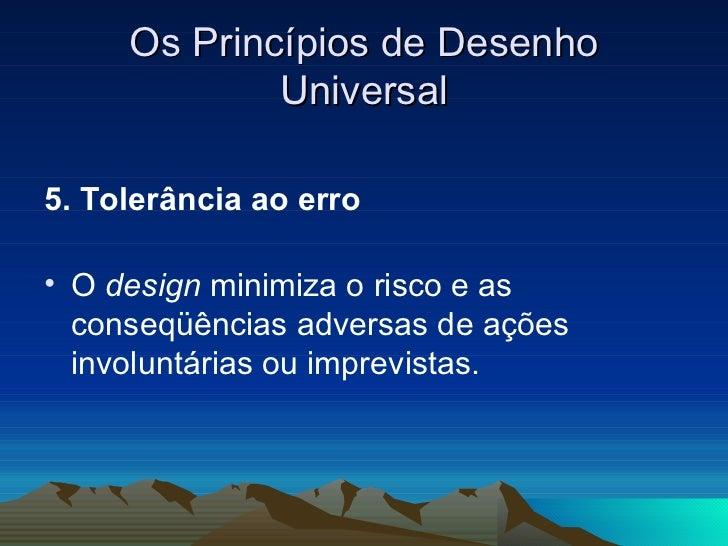 Os Princípios de Desenho Universal <ul><li>5. Tolerância ao erro  </li></ul><ul><li>O  design  minimiza o risco e as conse...