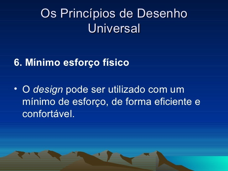 Os Princípios de Desenho Universal <ul><li>6. Mínimo esforço físico   </li></ul><ul><li>O  design  pode ser utilizado com ...