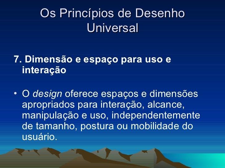 Os Princípios de Desenho Universal <ul><li>7. Dimensão e espaço para uso e interação  </li></ul><ul><li>O  design  oferece...