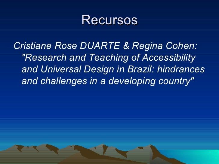 Recursos <ul><li>Cristiane Rose DUARTE & Regina Cohen: &quot;Research and Teaching of Accessibility and Universal Design i...