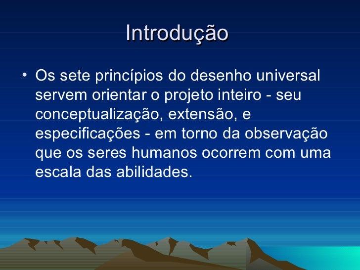Introdução  <ul><li>Os sete princípios do desenho universal servem orientar o projeto inteiro - seu conceptualização, exte...