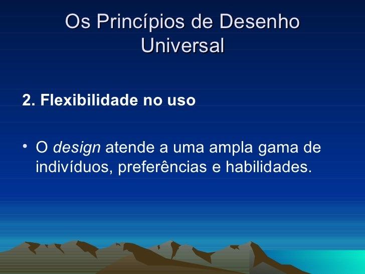 Os Princípios de Desenho Universal <ul><li>2. Flexibilidade no uso  </li></ul><ul><li>O  design  atende a uma ampla gama d...
