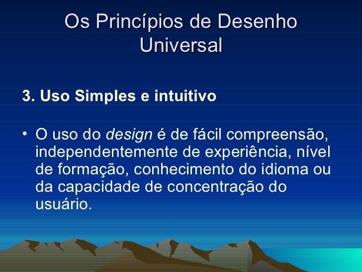 Os Princípios de Desenho Universal <ul><li>3. Uso Simples e intuitivo   </li></ul><ul><li>O uso do  design  é de fácil com...