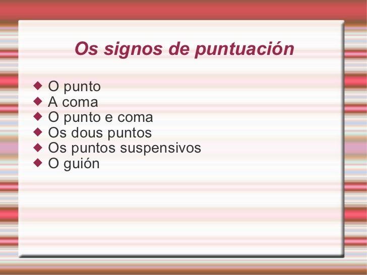 Os signos de puntuación <ul><li>O punto </li></ul><ul><li>A coma </li></ul><ul><li>O punto e coma </li></ul><ul><li>Os dou...
