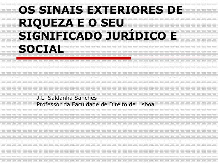 OS SINAIS EXTERIORES DE RIQUEZA E O SEU SIGNIFICADO JURÍDICO E SOCIAL   J.L. Saldanha Sanches  Professor da Faculdade de D...