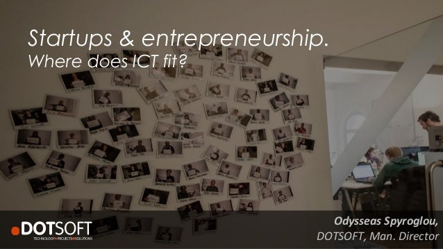 Startups & entrepreneurship. Where does ICT fit?	    Odysseas	   Spyroglou,	   	    DOTSOFT,	   Man.	   Director
