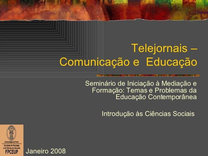 Telejornais – Comunicação e  Educação Seminário de Iniciação à Mediação e Formação: Temas e Problemas da Educação Contempo...