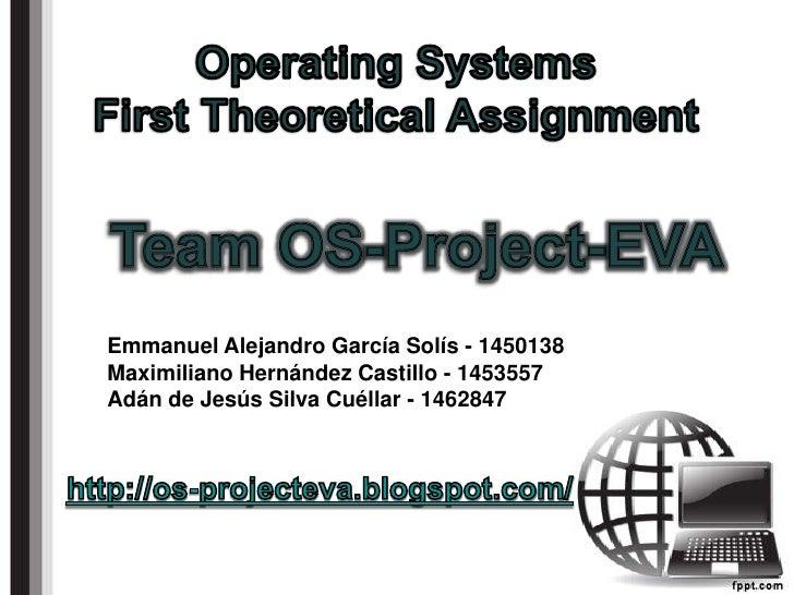 OperatingSystemsFirstTheoreticalAssignment<br />Team OS-Project-EVA<br />Emmanuel Alejandro García Solís - 1450138<br />Ma...