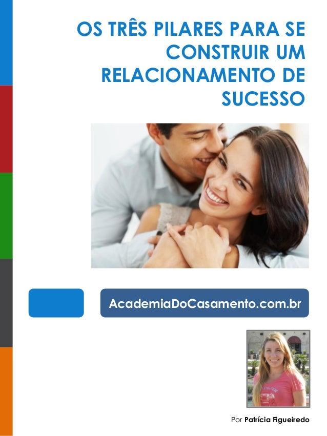 Por Patrícia Figueiredo  OS TRÊS PILARES PARA SE CONSTRUIR UM RELACIONAMENTO DE SUCESSO  AcademiaDoCasamento.com.br