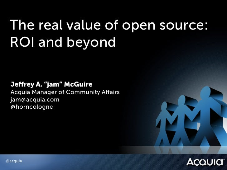 "The real value of open source: ROI and beyond Jeffrey A. ""jam"" McGuire Acquia Manager of Community Affairs jam@acquia.com @h..."