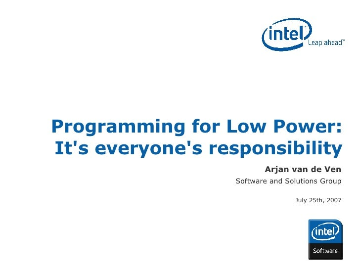 Programming for Low Power: It's everyone's responsibility Arjan van de Ven Software and Solutions Group July 25th, 2007