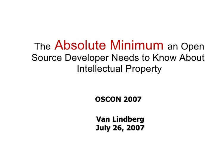 The Absolute Minimum an Open Source Developer Needs to Know About          Intellectual Property                OSCON 2007...