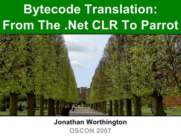 Bytecode Translation: From The .Net CLR To Parrot Jonathan Worthington OSCON 2007