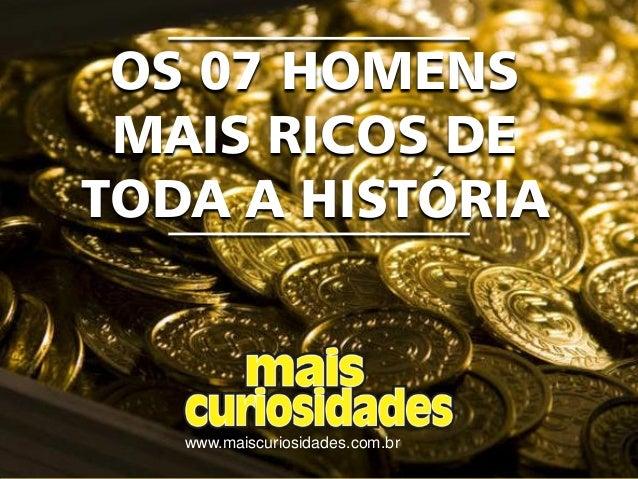 www.maiscuriosidades.com.br OS 07 HOMENS MAIS RICOS DE TODA A HISTÓRIA