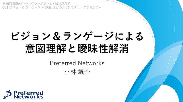 ビジョン&ランゲージによる 意図理解と曖昧性解消 Preferred Networks 小林 颯介 第25回 画像センシングシンポジウム (2019/6/12) OS1 ビジョン & ランゲージ ~「意図」をどのようにモデリングするか?~