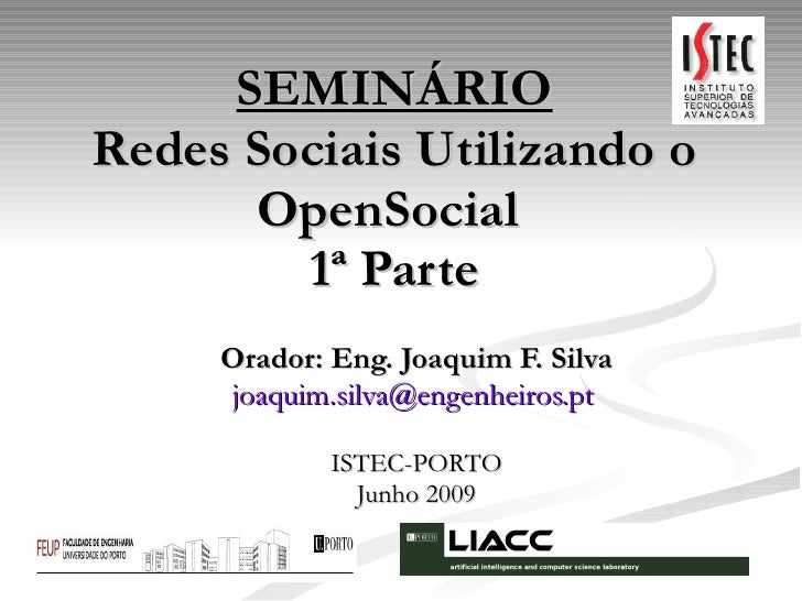 SEMINÁRIO Redes Sociais Utilizando o OpenSocial 1ª Parte Orador: Eng. Joaquim F. Silva [email_address]   ISTEC-PORTO Junh...
