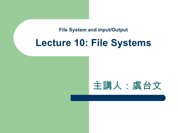 File System and Input/Output Lecture 10: File Systems 主講人:虞台文