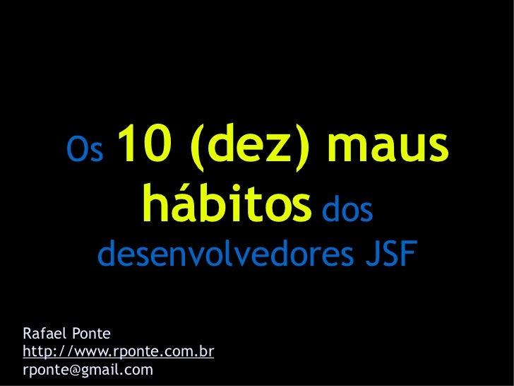 Os 10      (dez) maus               hábitos dos          desenvolvedores JSF  Rafael Ponte http://www.rponte.com.br rponte...