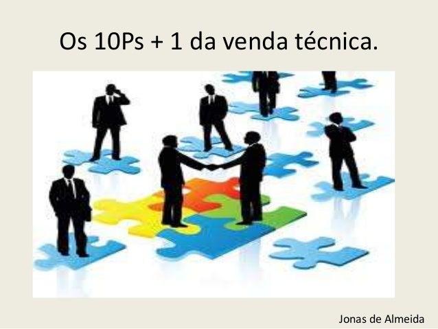Os 10Ps + 1 da venda técnica.  Jonas de Almeida