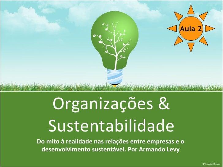 Aula 2        Organizações &    Sustentabilidade Do mito à realidade nas relações entre empresas e o  desenvolvimento sust...